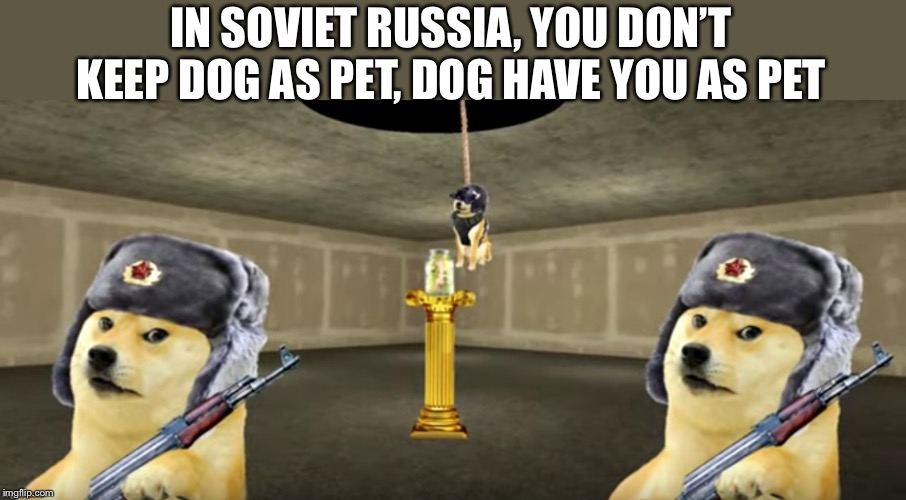 IN SOVIET RUSSIA, YOU DON'T KEEP DOG AS PET, DOG HAVE YOU AS PET | image tagged in history,russia | made w/ Imgflip meme maker