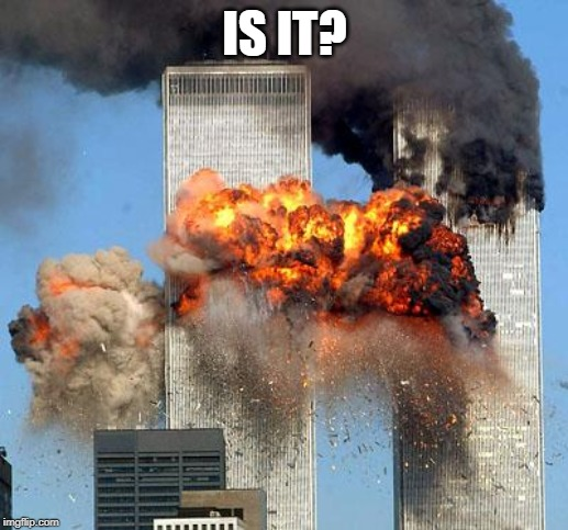 9/11 | IS IT? | image tagged in 9/11 | made w/ Imgflip meme maker