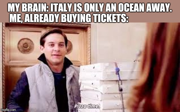 Pizza Time | MY BRAIN: ITALY IS ONLY AN OCEAN AWAY. ME, ALREADY BUYING TICKETS: | image tagged in pizza time | made w/ Imgflip meme maker
