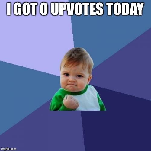 Success Kid Meme | I GOT 0 UPVOTES TODAY | image tagged in memes,success kid | made w/ Imgflip meme maker