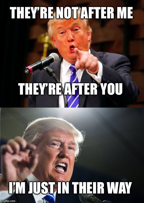 I know who where after | THEY'RE NOT AFTER ME I'M JUST IN THEIR WAY THEY'RE AFTER YOU | image tagged in donald trump,trump point,political meme | made w/ Imgflip meme maker