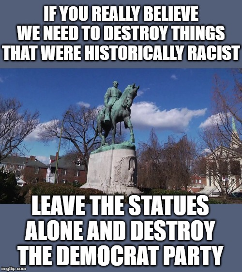 The party of slavery. | IF YOU REALLY BELIEVE WE NEED TO DESTROY THINGS THAT WERE HISTORICALLY RACIST LEAVE THE STATUES ALONE AND DESTROY THE DEMOCRAT PARTY | image tagged in lee | made w/ Imgflip meme maker