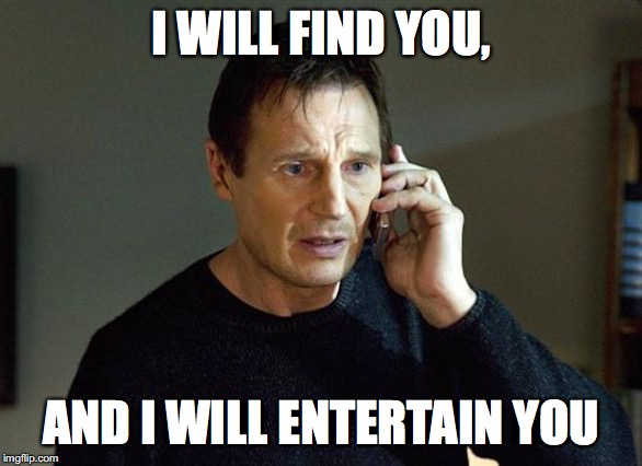 Liam Neeson Taken 2 | I WILL FIND YOU, AND I WILL ENTERTAIN YOU | image tagged in memes,liam neeson taken 2 | made w/ Imgflip meme maker
