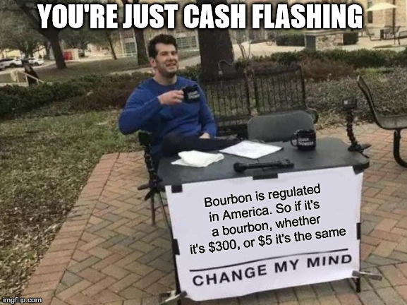 In America, we have solved the problem... |  YOU'RE JUST CASH FLASHING; Bourbon is regulated in America. So if it's a bourbon, whether it's $300, or $5 it's the same | image tagged in memes,change my mind,whiskey,bourbon,show off | made w/ Imgflip meme maker