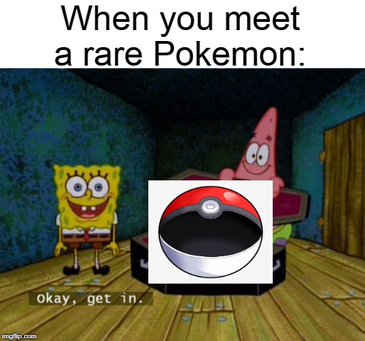 Ok Get In! | When you meet a rare Pokemon: | image tagged in ok get in,pokemon | made w/ Imgflip meme maker
