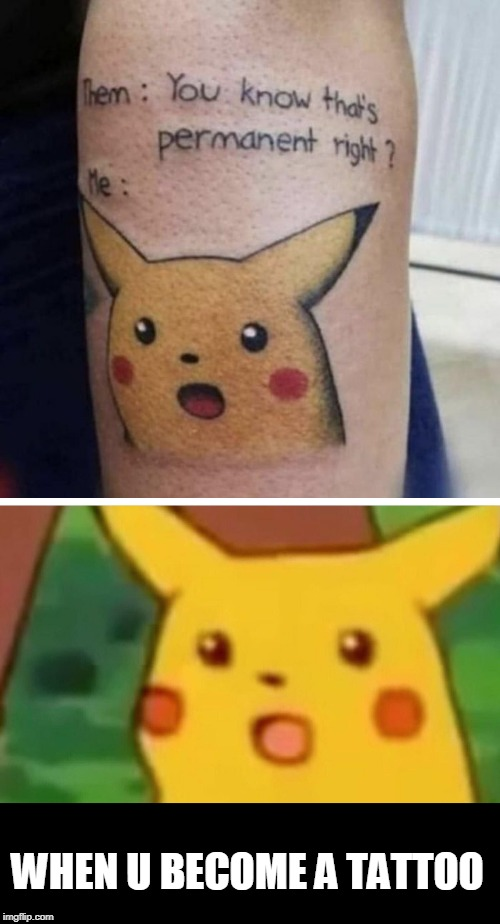 wow | WHEN U BECOME A TATTOO | image tagged in memes,surprised pikachu | made w/ Imgflip meme maker