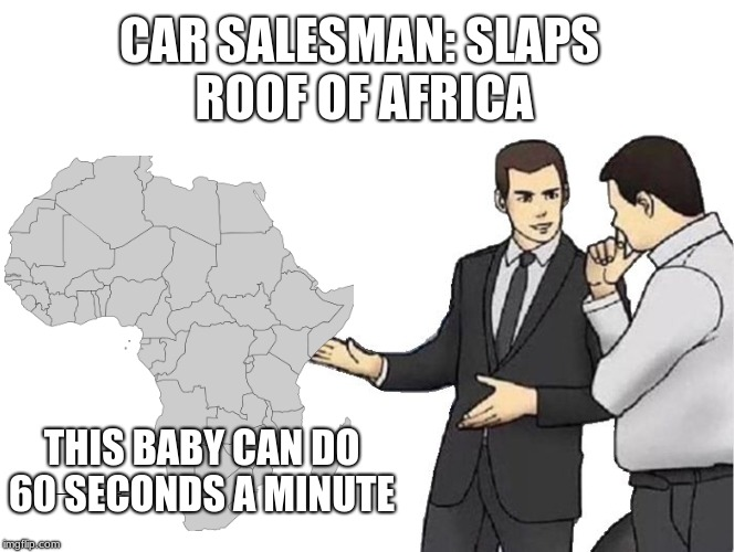 Car Salesman Slaps Hood | CAR SALESMAN: SLAPS ROOF OF AFRICA THIS BABY CAN DO60 SECONDS A MINUTE | image tagged in memes,car salesman slaps hood | made w/ Imgflip meme maker