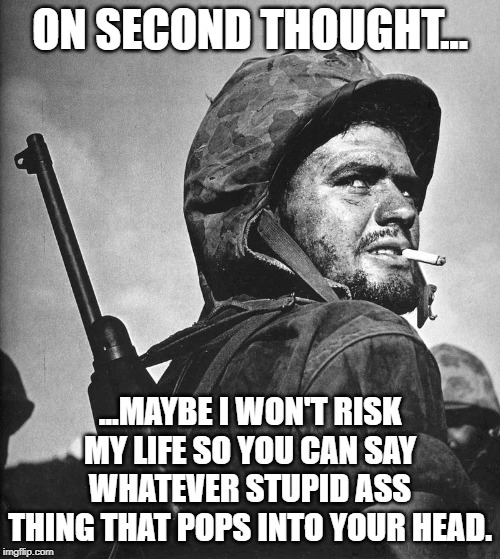 On second thought. |  ON SECOND THOUGHT... ...MAYBE I WON'T RISK MY LIFE SO YOU CAN SAY WHATEVER STUPID ASS THING THAT POPS INTO YOUR HEAD. | image tagged in us marine smokin a stoughie | made w/ Imgflip meme maker