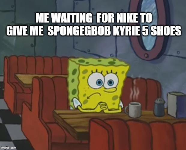 Spongebob Waiting | ME WAITING  FOR NIKE TO GIVE ME  SPONGEGBOB KYRIE 5 SHOES | image tagged in spongebob waiting | made w/ Imgflip meme maker