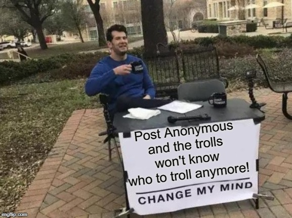 Change My Mind Meme | Post Anonymous and the trolls won't know who to troll anymore! | image tagged in memes,change my mind | made w/ Imgflip meme maker