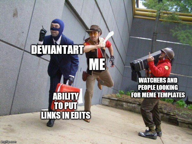 DEVIANTART ABILITY TO PUT LINKS IN EDITS ME WATCHERS AND PEOPLE LOOKING FOR MEME TEMPLATES | image tagged in tf2 - stealing the intelligence | made w/ Imgflip meme maker