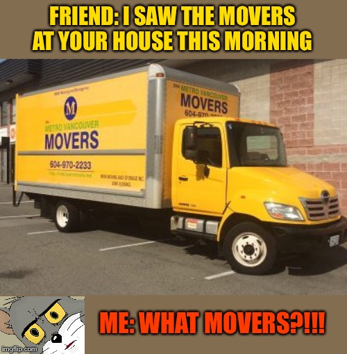They completely filled the truck too! | FRIEND: I SAW THE MOVERS AT YOUR HOUSE THIS MORNING ME: WHAT MOVERS?!!! | image tagged in moving,robbery,memes,funny,uh oh | made w/ Imgflip meme maker