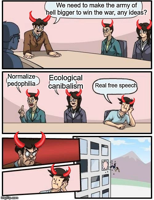 Evil boardroom Meeting Suggestion | We need to make the army of hell bigger to win the war, any ideas? Normalize pedophilia Ecological canibalism Real free speech | image tagged in memes,boardroom meeting suggestion,evil boardroom meeting suggestion | made w/ Imgflip meme maker