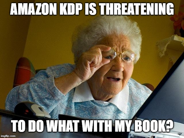 Grandma reading emails AMAZON KDP IS THREATENING TO DO WHAT WITH MY BOOK? | image tagged in memes,grandma finds the internet | made w/ Imgflip meme maker