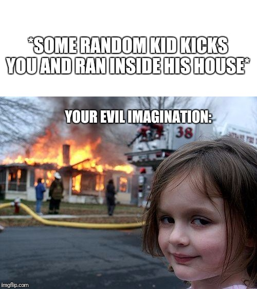 Disaster Girl Meme | *SOME RANDOM KID KICKS YOU AND RAN INSIDE HIS HOUSE* YOUR EVIL IMAGINATION: | image tagged in memes,disaster girl | made w/ Imgflip meme maker