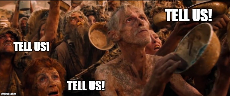 immortan joe water; tell us | TELL US! TELL US! TELL US! | image tagged in funny | made w/ Imgflip meme maker