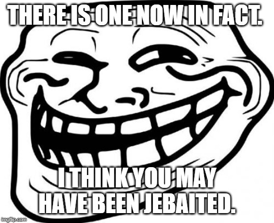 Troll Face Meme | THERE IS ONE NOW IN FACT. I THINK YOU MAY HAVE BEEN JEBAITED. | image tagged in memes,troll face | made w/ Imgflip meme maker