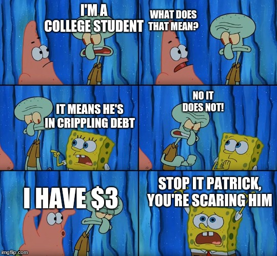 Stop it, Patrick! You're Scaring Him! | I'M A COLLEGE STUDENT WHAT DOES THAT MEAN? IT MEANS HE'S IN CRIPPLING DEBT I HAVE $3 NO IT DOES NOT! STOP IT PATRICK, YOU'RE SCARING HIM | image tagged in stop it patrick you're scaring him | made w/ Imgflip meme maker