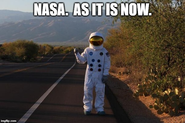 NASA Astronaught Hitchhiker | NASA.  AS IT IS NOW. | image tagged in nasa astronaught hitchhiker | made w/ Imgflip meme maker