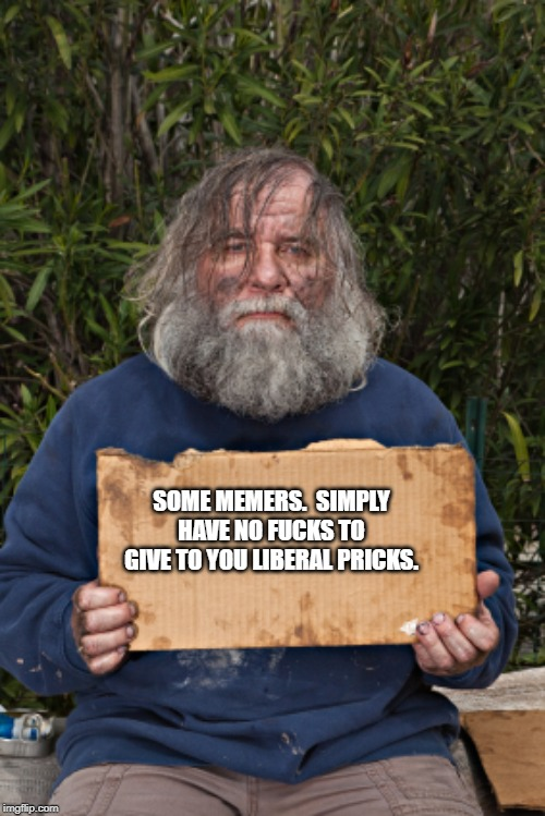 Blak Homeless Sign | SOME MEMERS.  SIMPLY HAVE NO F**KS TO GIVE TO YOU LIBERAL PRICKS. | image tagged in blak homeless sign | made w/ Imgflip meme maker