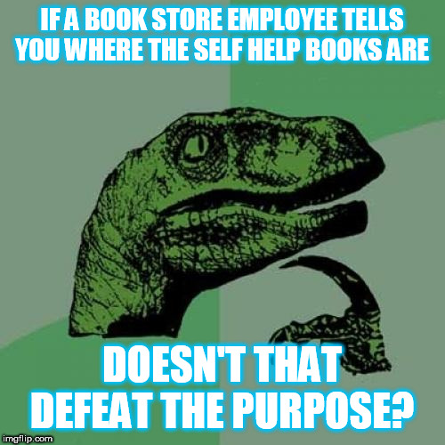 Philosoraptor Meme |  IF A BOOK STORE EMPLOYEE TELLS YOU WHERE THE SELF HELP BOOKS ARE; DOESN'T THAT DEFEAT THE PURPOSE? | image tagged in memes,philosoraptor,reading,books,self help | made w/ Imgflip meme maker