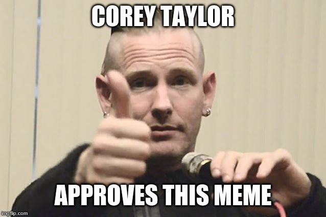Corey Taylor | COREY TAYLOR APPROVES THIS MEME | image tagged in corey taylor | made w/ Imgflip meme maker