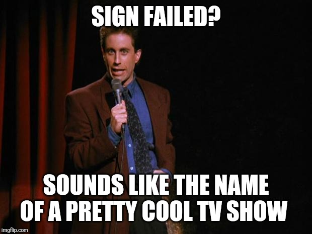 Seinfeld | SIGN FAILED? SOUNDS LIKE THE NAME OF A PRETTY COOL TV SHOW | image tagged in seinfeld | made w/ Imgflip meme maker