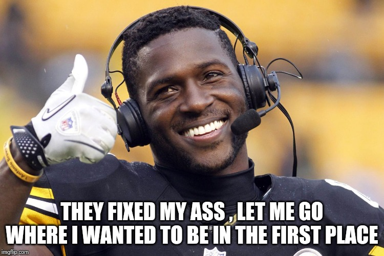 NFL Owners are evil , sadistic fiends | THEY FIXED MY ASS , LET ME GO WHERE I WANTED TO BE IN THE FIRST PLACE | image tagged in antonio brown,discipline,well yes but actually no,prime,excuse me | made w/ Imgflip meme maker