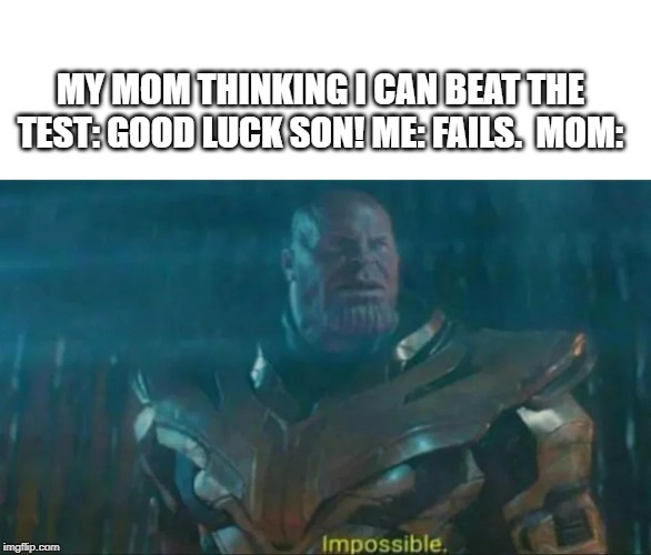 Thanos Impossible | MY MOM THINKING I CAN BEAT THE TEST: GOOD LUCK SON! ME: FAILS.  MOM: | image tagged in thanos impossible | made w/ Imgflip meme maker