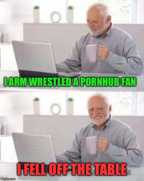 Hide the Pain Harold Meme | I ARM WRESTLED A PORNHUB FAN I FELL OFF THE TABLE | image tagged in memes,hide the pain harold | made w/ Imgflip meme maker