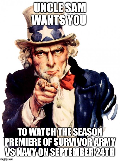 Uncle Sam Meme | UNCLE SAM WANTS YOU TO WATCH THE SEASON PREMIERE OF SURVIVOR ARMY VS NAVY ON SEPTEMBER 24TH | image tagged in memes,uncle sam | made w/ Imgflip meme maker
