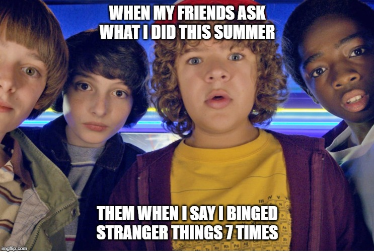 WHEN MY FRIENDS ASK WHAT I DID THIS SUMMER THEM WHEN I SAY I BINGED STRANGER THINGS 7 TIMES | image tagged in what meme | made w/ Imgflip meme maker