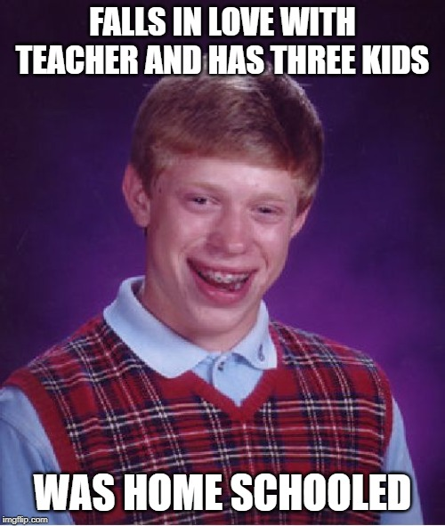 Bad Luck Brian Meme | FALLS IN LOVE WITH TEACHER AND HAS THREE KIDS WAS HOME SCHOOLED | image tagged in memes,bad luck brian | made w/ Imgflip meme maker