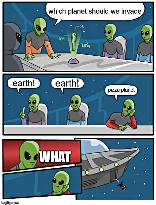 He clearly knows abount Toy Story |  which planet should we invade; earth! earth! pizza planet; WHAT | image tagged in memes,alien meeting suggestion | made w/ Imgflip meme maker