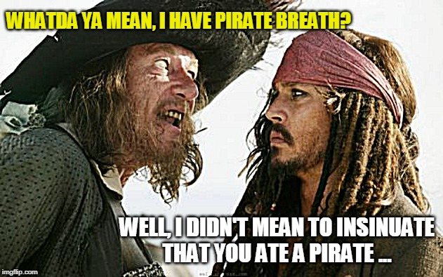 Pirate Breath |  WHATDA YA MEAN, I HAVE PIRATE BREATH? WELL, I DIDN'T MEAN TO INSINUATE THAT YOU ATE A PIRATE ... | image tagged in pirate,funny memes,bad breath,jack sparrow | made w/ Imgflip meme maker