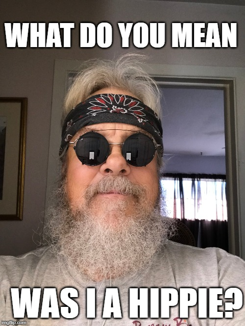 Were you a hippie? | WHAT DO YOU MEAN WAS I A HIPPIE? | image tagged in old hippies,hippie,hippies,hippy | made w/ Imgflip meme maker