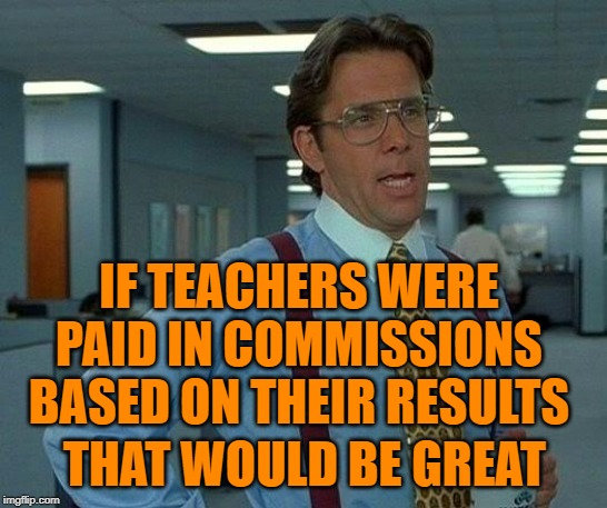 That Would Be Results |  IF TEACHERS WERE PAID IN COMMISSIONS BASED ON THEIR RESULTS; THAT WOULD BE GREAT | image tagged in that would be great,teachers,so true memes,lol so funny,teacher meme,office space | made w/ Imgflip meme maker