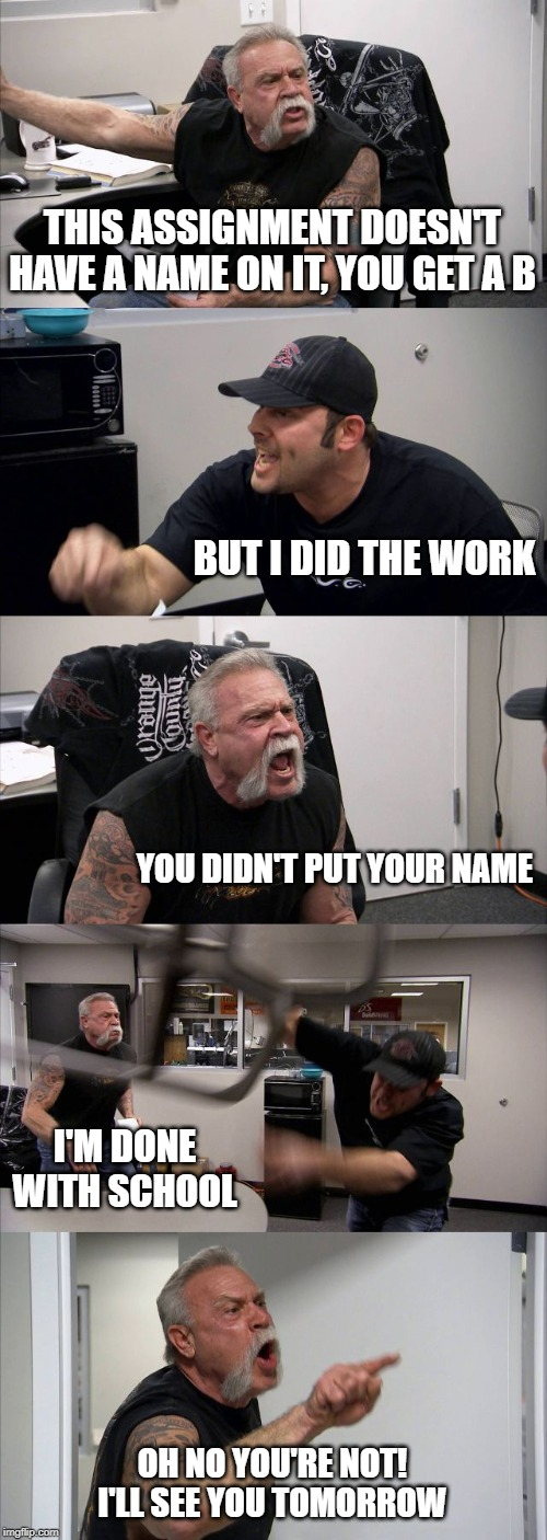 American Chopper Argument Meme | THIS ASSIGNMENT DOESN'T HAVE A NAME ON IT, YOU GET A B BUT I DID THE WORK YOU DIDN'T PUT YOUR NAME I'M DONE WITH SCHOOL OH NO YOU'RE NOT! I' | image tagged in memes,american chopper argument | made w/ Imgflip meme maker