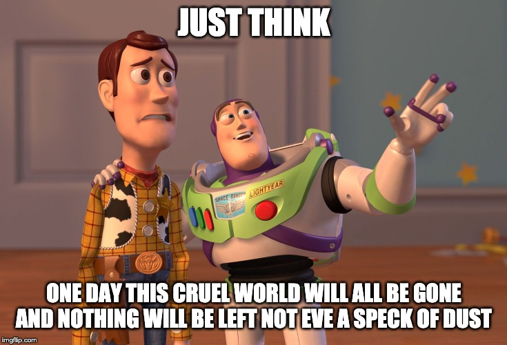 X, X Everywhere Meme | JUST THINK ONE DAY THIS CRUEL WORLD WILL ALL BE GONE AND NOTHING WILL BE LEFT NOT EVE A SPECK OF DUST | image tagged in memes,x x everywhere | made w/ Imgflip meme maker