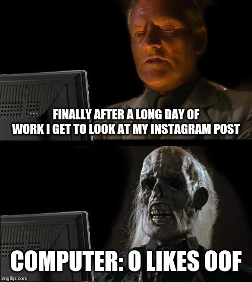 Ill Just Wait Here Meme | FINALLY AFTER A LONG DAY OF WORK I GET TO LOOK AT MY INSTAGRAM POST COMPUTER: O LIKES OOF | image tagged in memes,ill just wait here | made w/ Imgflip meme maker