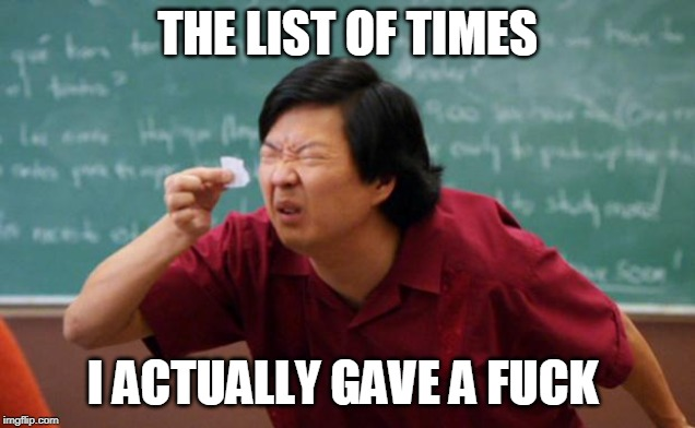 Tiny piece of paper | THE LIST OF TIMES I ACTUALLY GAVE A F**K | image tagged in tiny piece of paper | made w/ Imgflip meme maker
