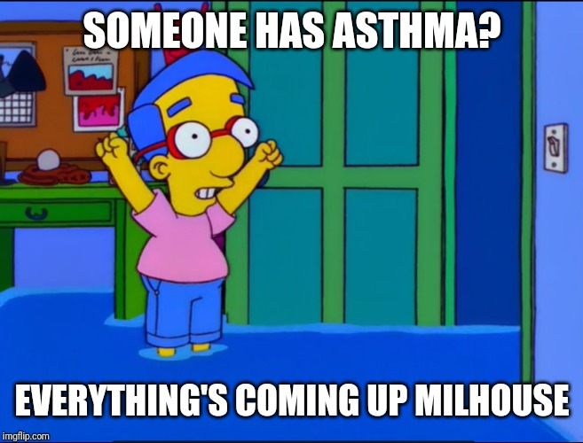 Everything's Coming Up Milhouse | SOMEONE HAS ASTHMA? EVERYTHING'S COMING UP MILHOUSE | image tagged in everything's coming up milhouse | made w/ Imgflip meme maker