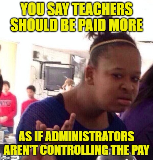 Black Girl Payday | YOU SAY TEACHERS SHOULD BE PAID MORE AS IF ADMINISTRATORS AREN'T CONTROLLING THE PAY | image tagged in black girl wat,so true memes,teachers,administration,corruption,teacher meme | made w/ Imgflip meme maker