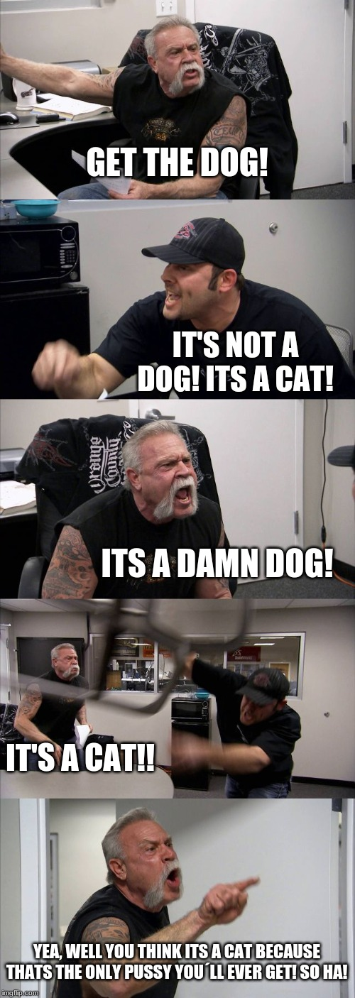 American Chopper Argument Meme | GET THE DOG! IT'S NOT A DOG! ITS A CAT! ITS A DAMN DOG! IT'S A CAT!! YEA, WELL YOU THINK ITS A CAT BECAUSE THATS THE ONLY PUSSY YOU´LL EVER  | image tagged in memes,american chopper argument | made w/ Imgflip meme maker
