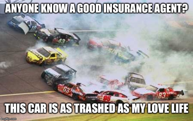 Because Race Car Meme | ANYONE KNOW A GOOD INSURANCE AGENT? THIS CAR IS AS TRASHED AS MY LOVE LIFE | image tagged in memes,because race car | made w/ Imgflip meme maker