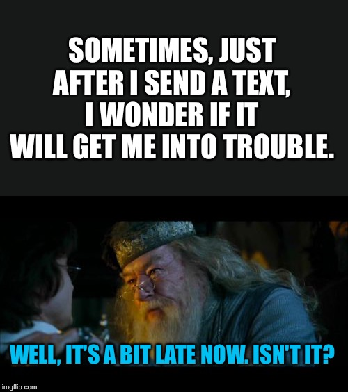 Angry Dumbledore Meme | SOMETIMES, JUST AFTER I SEND A TEXT, I WONDER IF IT WILL GET ME INTO TROUBLE. WELL, IT'S A BIT LATE NOW. ISN'T IT? | image tagged in memes,angry dumbledore | made w/ Imgflip meme maker