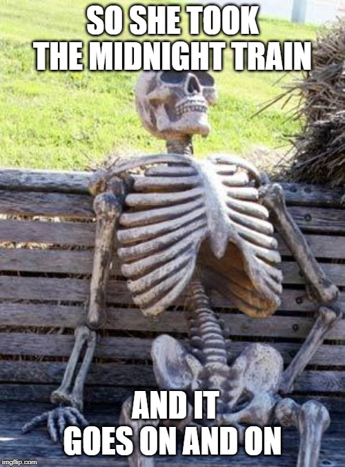 Waiting Skeleton Meme | SO SHE TOOK THE MIDNIGHT TRAIN AND IT GOES ON AND ON | image tagged in memes,waiting skeleton | made w/ Imgflip meme maker