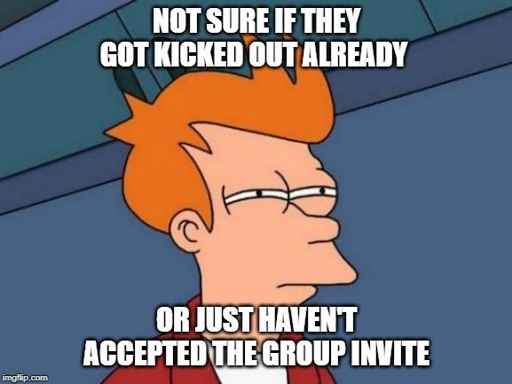 Futurama Fry Meme | NOT SURE IF THEY GOT KICKED OUT ALREADY OR JUST HAVEN'T ACCEPTED THE GROUP INVITE | image tagged in memes,futurama fry | made w/ Imgflip meme maker