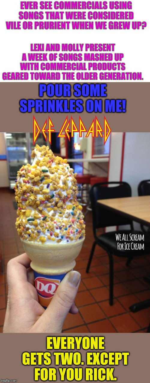 Commercials & Songs Mashup Week | POUR SOME SPRINKLES ON ME! EVERYONE GETS TWO. EXCEPT FOR YOU RICK. | image tagged in mashup,commercials,song lyrics,def leppard,ice cream | made w/ Imgflip meme maker
