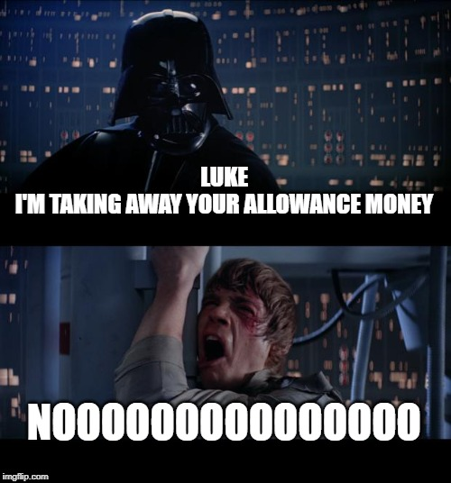 Star Wars No Meme | LUKE I'M TAKING AWAY YOUR ALLOWANCE MONEY NOOOOOOOOOOOOOOO | image tagged in memes,star wars no | made w/ Imgflip meme maker